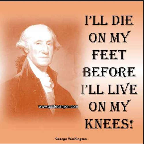 quote-george-washington-ill-die-on-my-feet-before-ill-live-on-my-knees